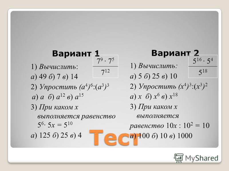 Тест Вариант 1 1) Вычислить: а) 49 б) 7 в) 14 2) Упростить (а 4 ) 6 :(а 3 ) 3 а) а б) а 12 в) а 15 3) При каком х выполняется равенство 5 6 · 5 х = 5 10 а) 125 б) 25 в) 4 Вариант 2 1) Вычислить: а) 5 б) 25 в) 10 2) Упростить (х 4 ) 3 :(х 3 ) 2 а) х б