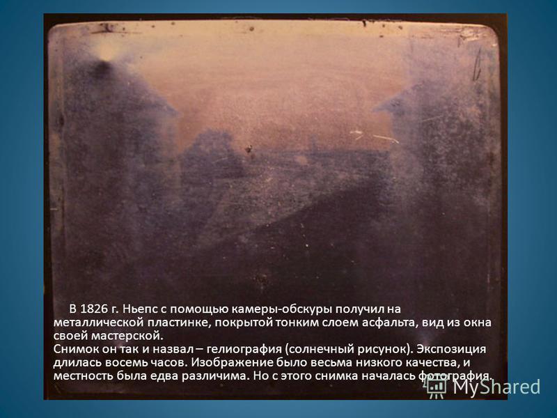 В 1826 г. Ньепс с помощью камеры-обскуры получил на металлической пластинке, покрытой тонким слоем асфальта, вид из окна своей мастерской. Снимок он так и назвал – гелиография (солнечный рисунок). Экспозиция длилась восемь часов. Изображение было вес