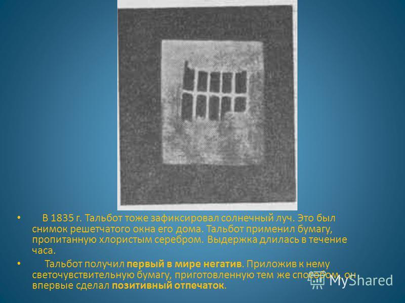 В 1835 г. Тальбот тоже зафиксировал солнечный луч. Это был снимок решетчатого окна его дома. Тальбот применил бумагу, пропитанную хлористым серебром. Выдержка длилась в течение часа. Тальбот получил первый в мире негатив. Приложив к нему светочувстви