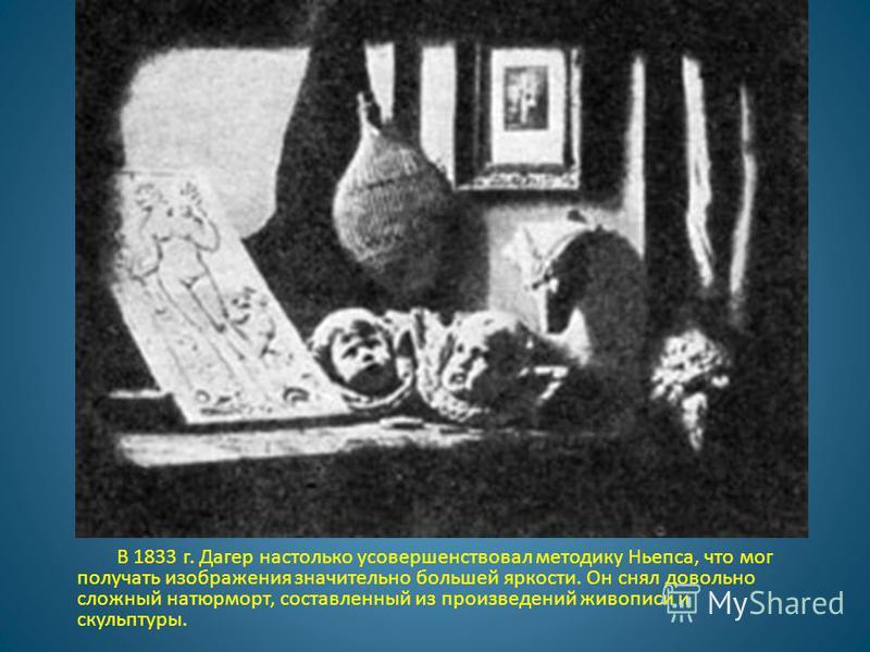 В 1833 г. Дагер настолько усовершенствовал методику Ньепса, что мог получать изображения значительно большей яркости. Он снял довольно сложный натюрморт, составленный из произведений живописи и скульптуры.