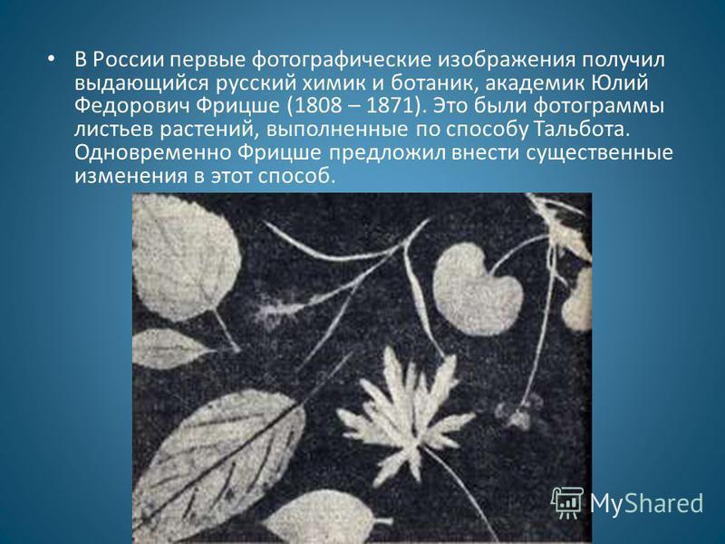В России первые фотографические изображения получил выдающийся русский химик и ботаник, академик Юлий Федорович Фрицше (1808 – 1871). Это были фотограммы листьев растений, выполненные по способу Тальбота. Одновременно Фрицше предложил внести существе