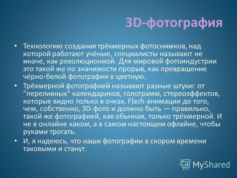 3D-фотография Технологию создания трёхмерных фотоснимков, над которой работают учёные, специалисты называют не иначе, как революционной. Для мировой фотоиндустрии это такой же по значимости прорыв, как превращение чёрно-белой фотографии в цветную. Тр