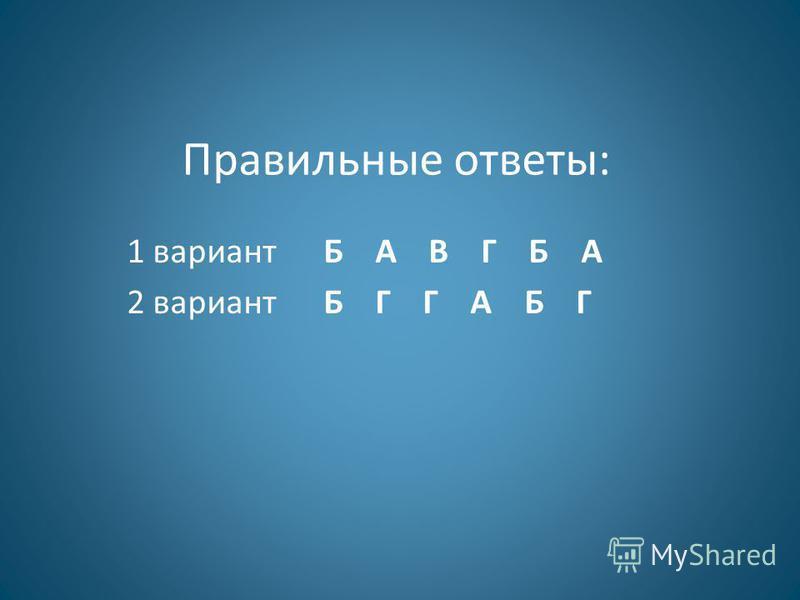 Правильные ответы: 1 вариант Б А В Г Б А 2 вариант Б Г Г А Б Г