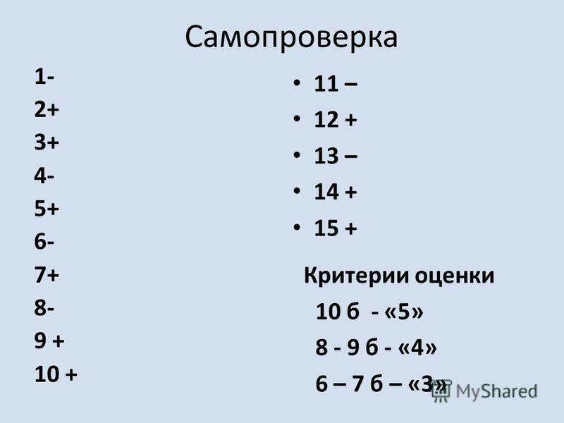 Самопроверка 1- 2+ 3+ 4- 5+ 6- 7+ 8- 9 + 10 + 11 – 12 + 13 – 14 + 15 + Критерии оценки 10 б - «5» 8 - 9 б - «4» 6 – 7 б – «3»