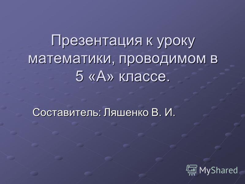 Презентация к уроку математики, проводимом в 5 «А» классе. Составитель: Ляшенко В. И.