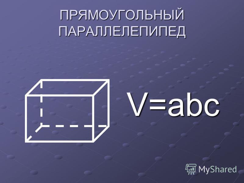 ПРЯМОУГОЛЬНЫЙ ПАРАЛЛЕЛЕПИПЕД V=abc