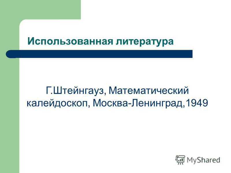 Использованная литература Г.Штейнгауз, Математический калейдоскоп, Москва-Ленинград,1949