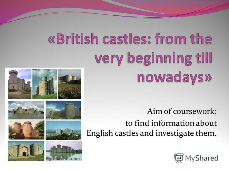 Aim of coursework: to find information about English castles and investigate them.