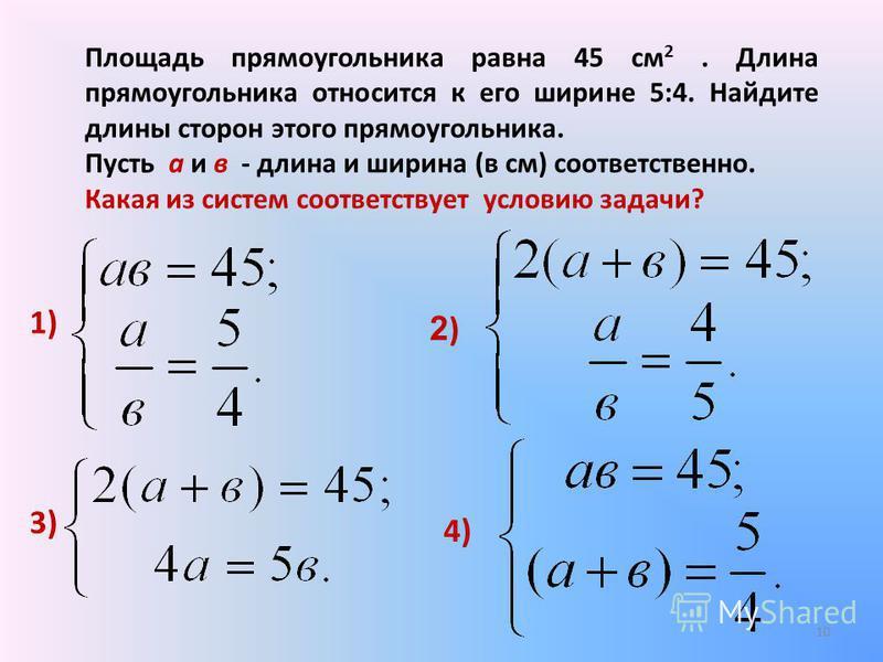 Площадь прямоугольника равна 45 см 2. Длина прямоугольника относится к его ширине 5:4. Найдите длины сторон этого прямоугольника. Пусть а и в - длина и ширина (в см) соответственно. Какая из систем соответствует условию задачи? 1) 2)2) 3) 4) 10
