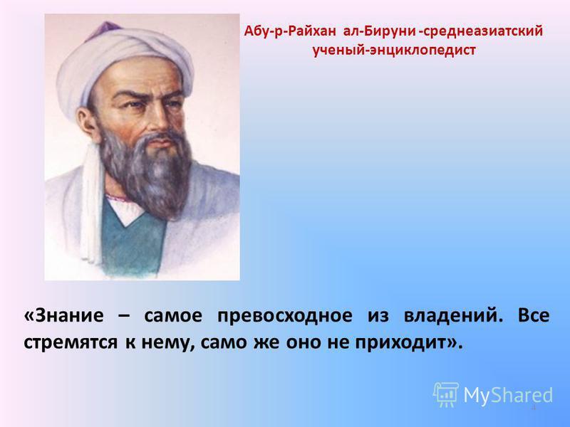 «Знание – самое превосходное из владений. Все стремятся к нему, само же оно не приходит». Абу-р-Райхан ал-Бируни -среднеазиатский ученый-энциклопедист 4