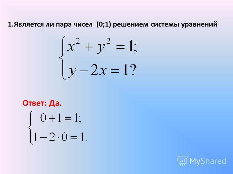 1. Является ли пара чисел (0;1) решением системы уравнений Ответ: Да. 5
