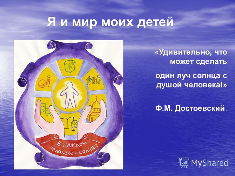 Я и мир моих детей «Удивительно, что может сделать один луч солнца с душой человека!» Ф.М. Достоевский.
