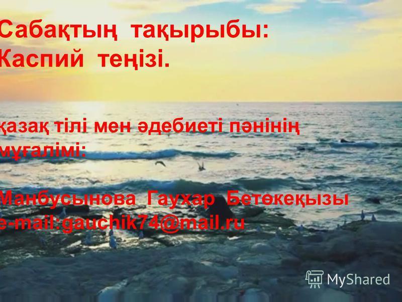 Сабақтың тақырыбы: Каспий теңізі. қазақ тілі мен әдебиеті пәнінің мұғалімі: Манбусынова Гаухар Бетөкеқизы e-mail:gauchik74@mail.ru