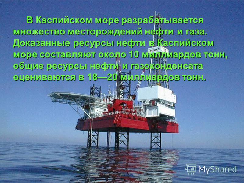 В Каспийском море разрабатывается множество месторождений нефти и газа. Доказанные ресурсы нефти в Каспийском море составляют около 10 миллиардов тонн, общие ресурсы нефти и газоконденсата оцениваются в 1820 миллиардов тонн. В Каспийском море разраба
