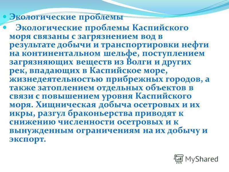 Экологические проблемы Экологические проблемы Каспийского моря связанны с загрязнеием вод в результате добычи и транспортировки нефти на континетальном шельфе, поступлением загрязняющих веществ из Волги и других рек, впадающих в Каспийское море, жизн