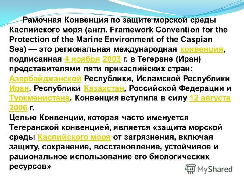 Рамочная Конвенция по защите морской среды Каспийского моря (англ. Framework Convention for the Protection of the Marine Environment of the Caspian Sea) это региональная международная конвенция, подписанная 4 ноября 2003 г. в Тегеране (Иран) представ