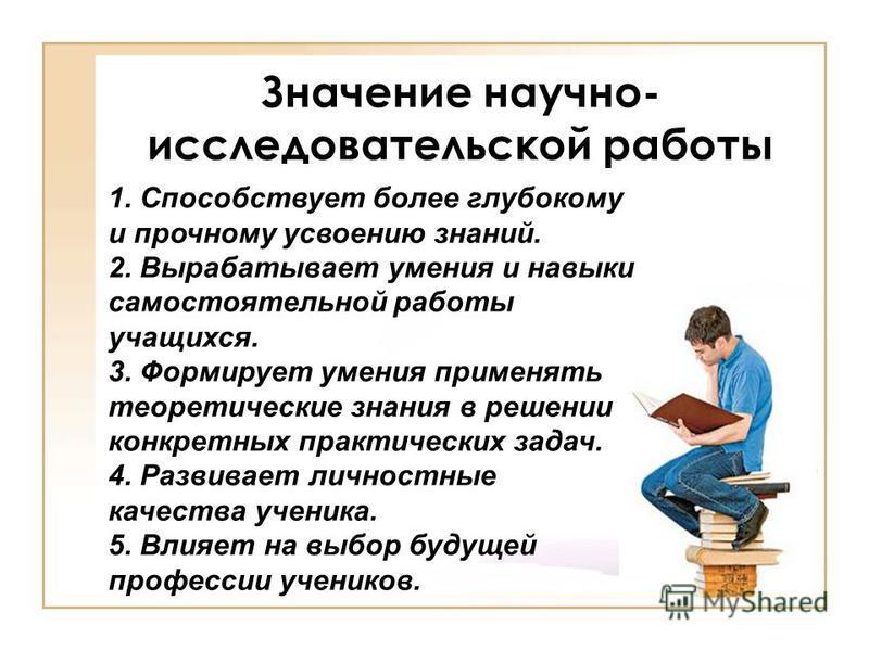 Значение научно- исследовательской работы 1. Способствует более глубокому и прочному усвоению знаний. 2. Вырабатывает умения и навыки самостоятельной работы учащихся. 3. Формирует умения применять теоретические знания в решении конкретных практически