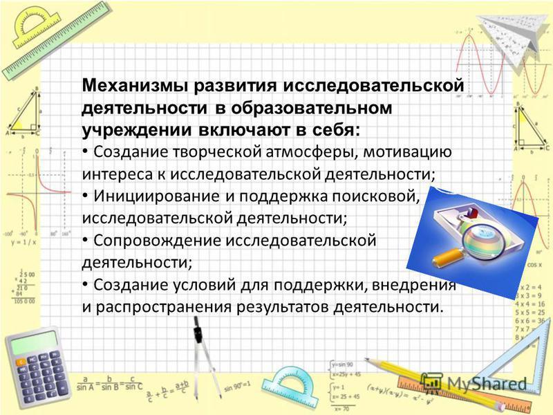 Механизмы развития исследовательской деятельности в образовательном учреждении включают в себя: Создание творческой атмосферы, мотивацию интереса к исследовательской деятельности; Инициирование и поддержка поисковой, исследовательской деятельности; С