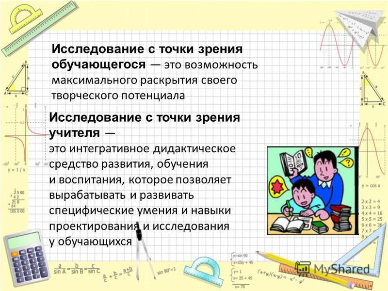 Исследование с точки зрения обучающегося это возможность максимального раскрытия своего творческого потенциала Исследование с точки зрения учителя это интегративное дидактическое средство развития, обучения и воспитания, которое позволяет вырабатыват