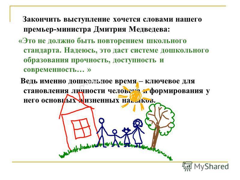 Закончить выступление хочется словами нашего премьер-министра Дмитрия Медведева: «Это не должно быть повторением школьного стандарта. Надеюсь, это даст системе дошкольного образования прочность, доступность и современность… » Ведь именно дошкольное в