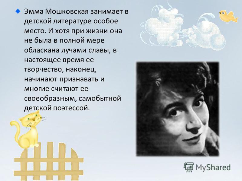 Эмма Мошковская занимает в детской литературе особое место. И хотя при жизни она не была в полной мере обласкана лучами славы, в настоящее время ее творчество, наконец, начинают признавать и многие считают ее своеобразным, самобытной детской поэтессо