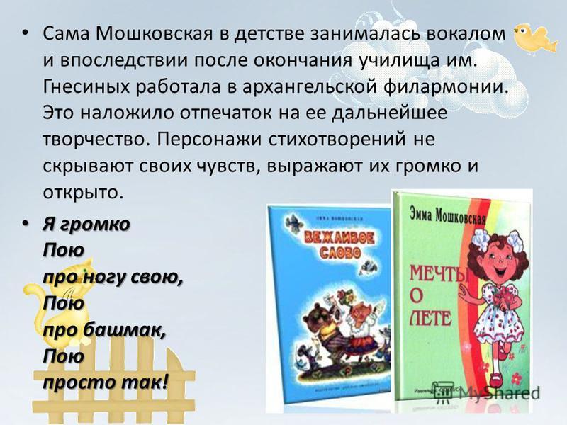 Сама Мошковская в детстве занималась вокалом и впоследствии после окончания училища им. Гнесиных работала в архангельской филармонии. Это наложило отпечаток на ее дальнейшее творчество. Персонажи стихотворений не скрывают своих чувств, выражают их гр