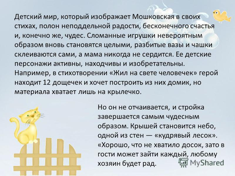 Детский мир, который изображает Мошковская в своих стихах, полон неподдельной радости, бесконечного счастья и, конечно же, чудес. Сломанные игрушки невероятным образом вновь становятся целыми, разбитые вазы и чашки склеиваются сами, а мама никогда не
