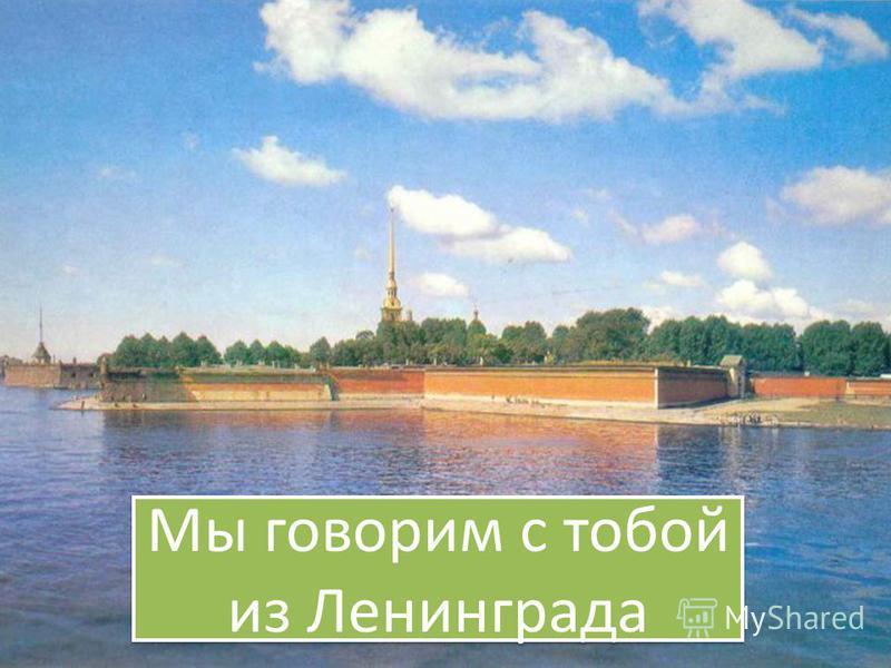 Мы говорим с тобой из Ленинграда