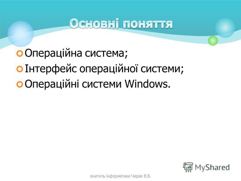 Операційна система; Інтерфейс операційної системи; Операційні системи Windows. вчитель інформатики Чирва В.В.