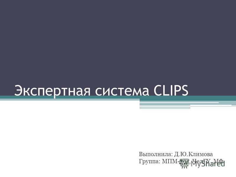 Экспертная система CLIPS Выполнила: Д.Ю.Климова Группа: МПМ-301, ЧелГУ, МФ