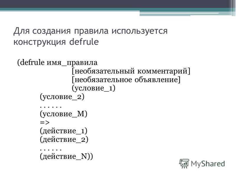 Для создания правила используется конструкция defrule (defrule имя_правила [необязательный комментарий] [необязательное объявление] (условие_1) (условие_2)...... (условие_M) => (действие_1) (действие_2)...... (действие_N))