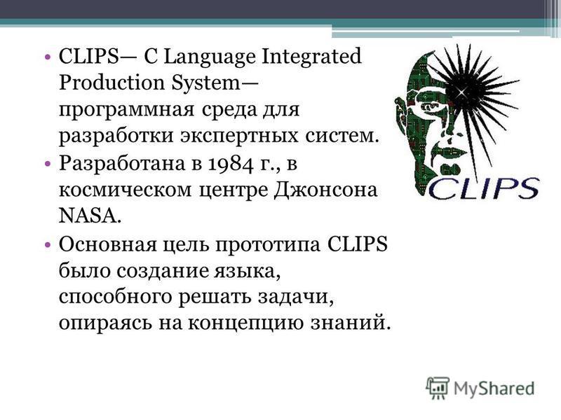 CLIPS С Language Integrated Production System программная среда для разработки экспертных систем. Разработана в 1984 г., в космическом центре Джонсона NASA. Основная цель прототипа CLIPS было создание языка, способного решать задачи, опираясь на конц