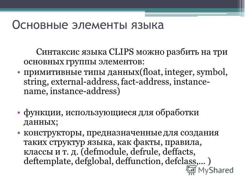 Основные элементы языка Синтаксис языка CLIPS можно разбить на три основных группы элементов: примитивные типы данных(float, integer, symbol, string, external-address, fact-address, instance- name, instance-address) функции, использующиеся для обрабо
