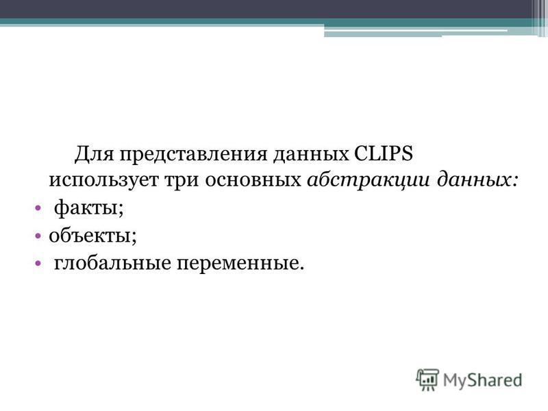Для представления данных CLIPS использует три основных абстракции данных: факты; объекты; глобальные переменные.