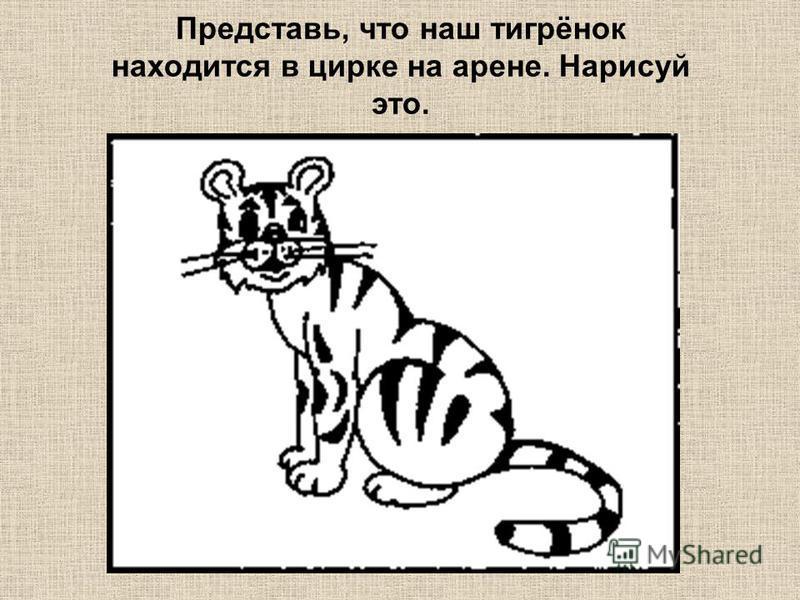 Представь, что наш тигрёнок находится в цирке на арене. Нарисуй это.