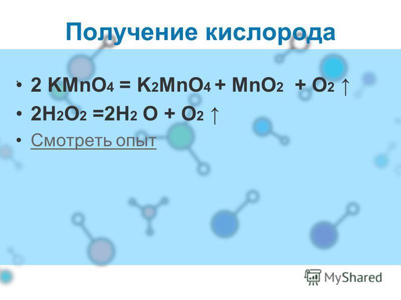 . Получение кислорода 2 KMnO 4 = K 2 MnO 4 + MnO 2 + O 2 2H 2 O 2 =2H 2 O + O 2 Смотреть опыт