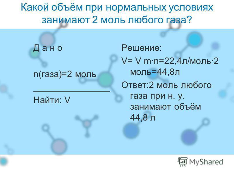 Какой объём при нормальных условиях занимают 2 моль любого газа? Д а н о n(газа)=2 моль _______________ Найти: V Решение: V= V m·n=22,4 л/моль·2 моль=44,8 л Ответ:2 моль любого газа при н. у. занимают объём 44,8 л