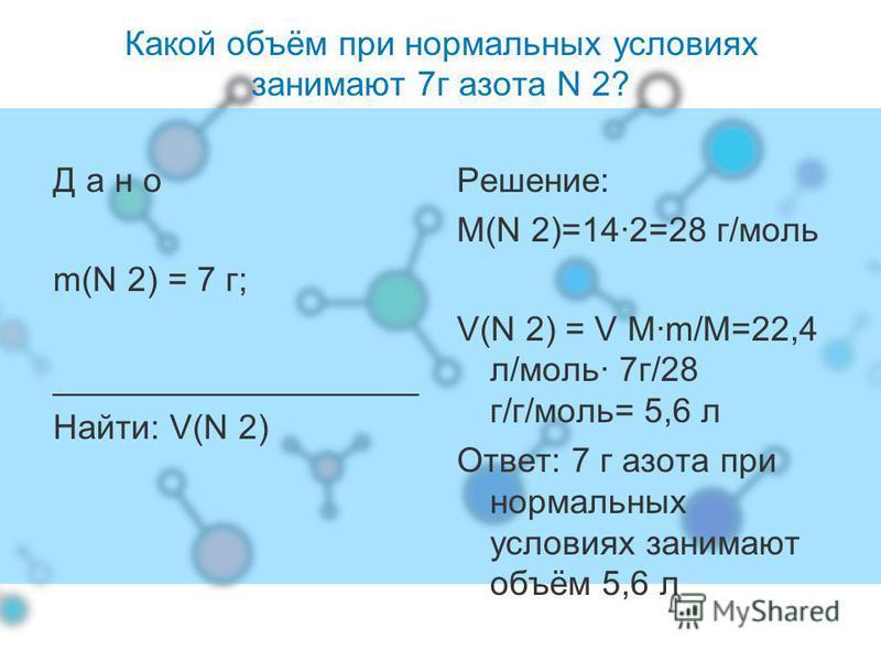 Какой объём при нормальных условиях занимают 7 г азота N 2? Д а н о m(N 2) = 7 г; ___________________ Найти: V(N 2) Решение: М(N 2)=14·2=28 г/моль V(N 2) = V M·m/M=22,4 л/моль· 7 г/28 г/г/моль= 5,6 л Ответ: 7 г азота при нормальных условиях занимают