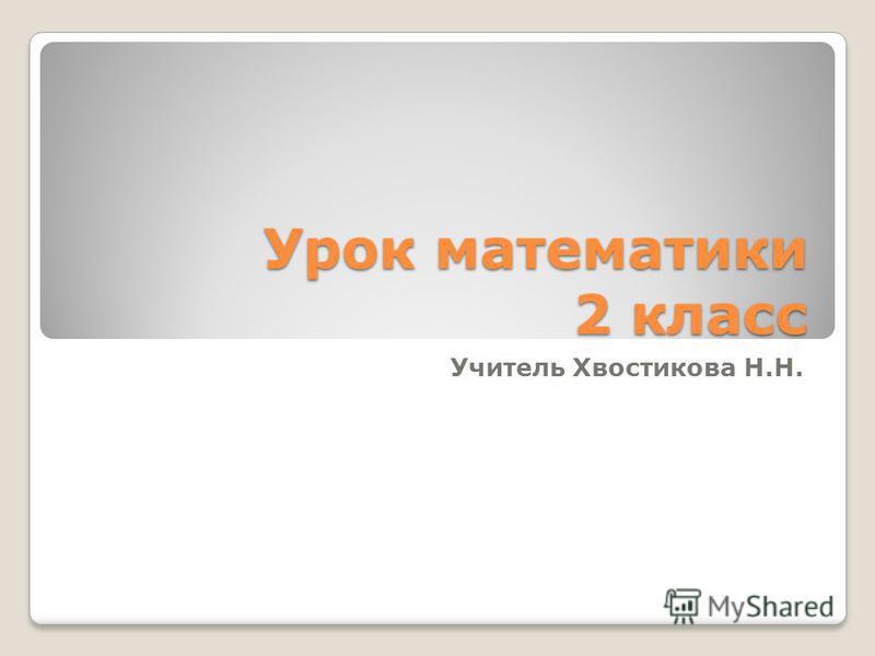 Урок математики 2 класс Учитель Хвостикова Н.Н.