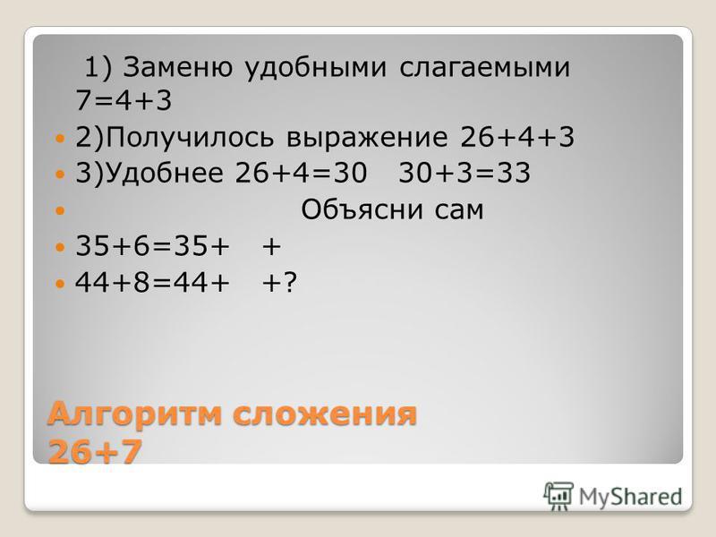Алгоритм сложения 26+7 1) Заменю удобными слагаемыми 7=4+3 2)Получилось выражение 26+4+3 3)Удобнее 26+4=30 30+3=33 Объясни сам 35+6=35+ + 44+8=44+ +?