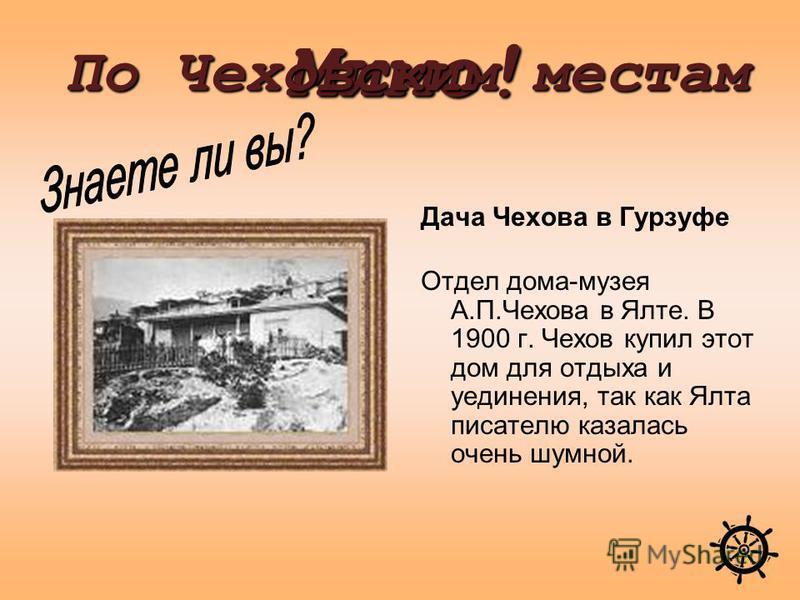 Дача Чехова в Гурзуфе Отдел дома-музея А.П.Чехова в Ялте. В 1900 г. Чехов купил этот дом для отдыха и уединения, так как Ялта писателю казалась очень шумной. Мимо! По Чеховским местам