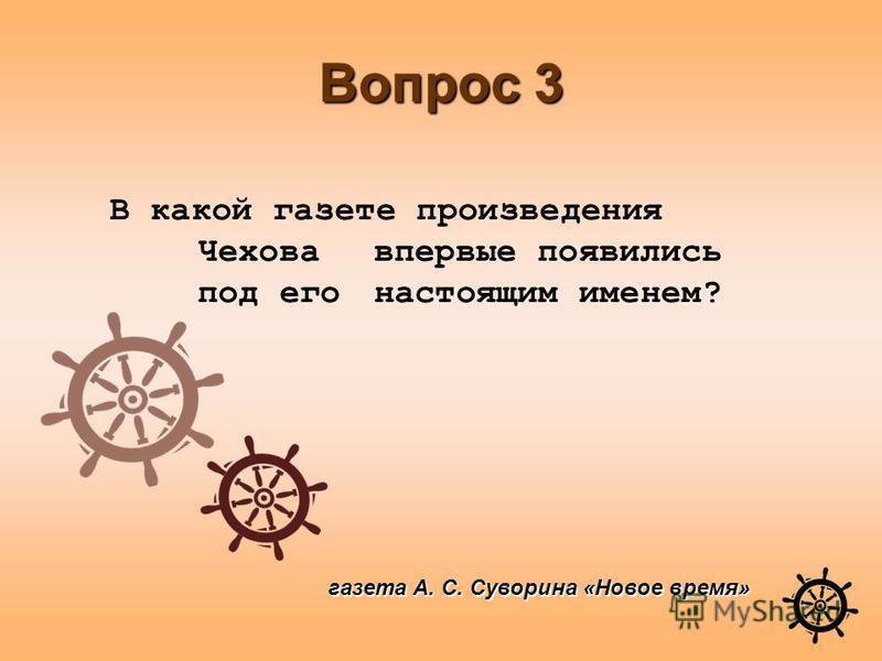 Вопрос 3 газета А. С. Суворина «Новое время» В какой газете произведения Чехова впервые появились под его настоящим именем?