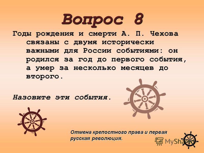 Годы рождения и смерти А. П. Чехова связаны с двумя исторически важными для России событиями: он родился за год до первого события, а умер за несколько месяцев до второго. Назовите эти события. Вопрос 8 Отмена крепостного права и первая русская револ