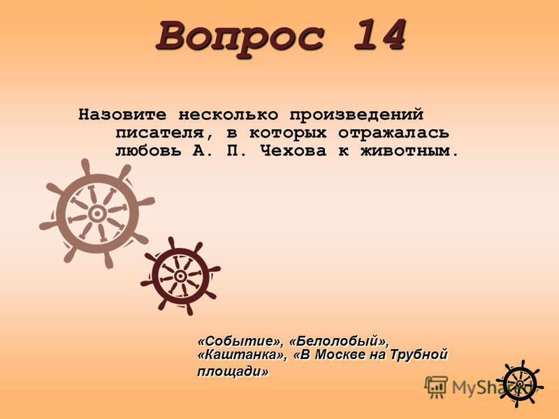 Назовите несколько произведений писателя, в которых отражалась любовь А. П. Чехова к животным. Вопрос 14 «Событие», «Белолобый», «Каштанка», «В Москве на Трубной площади»