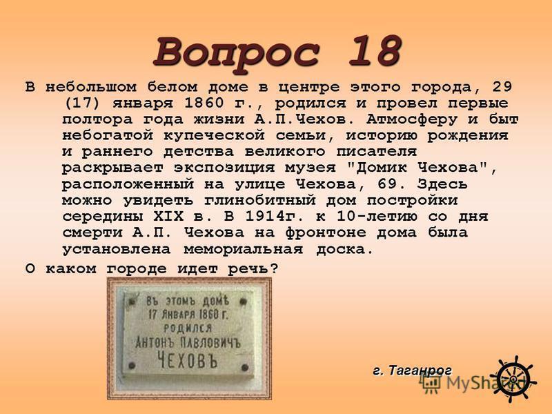 В небольшом белом доме в центре этого города, 29 (17) января 1860 г., родился и провел первые полтора года жизни А.П.Чехов. Атмосферу и быт небогатой купеческой семьи, историю рождения и раннего детства великого писателя раскрывает экспозиция музея