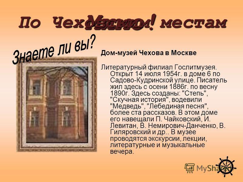 Дом-музей Чехова в Москве Литературный филиал Гослитмузея. Открыт 14 июля 1954 г. в доме 6 по Садово-Кудринской улице. Писатель жил здесь с осени 1886 г. по весну 1890 г. Здесь созданы: