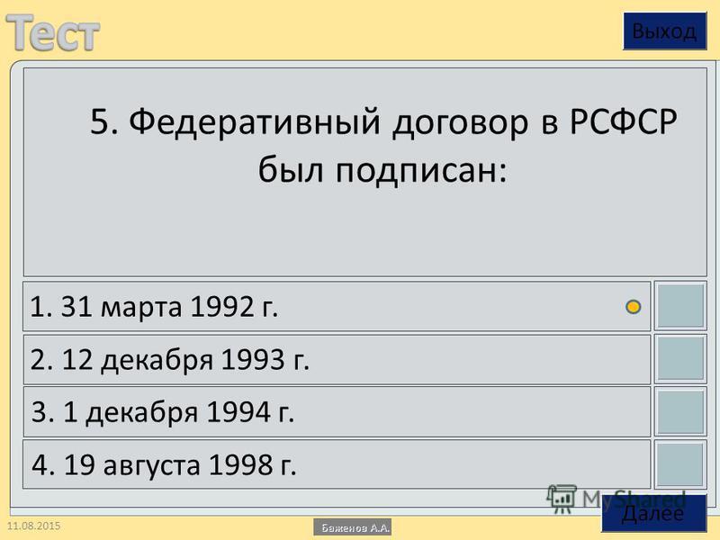 11.08.2015 5. Федеративный договор в РСФСР был подписан: 1. 31 марта 1992 г. 2. 12 декабря 1993 г. 3. 1 декабря 1994 г. 4. 19 августа 1998 г.