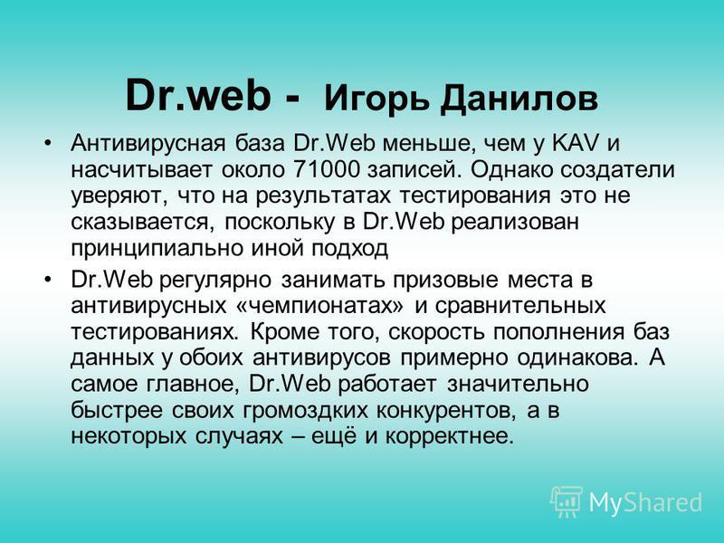 Dr.web - Игорь Данилов Антивирусная база Dr.Web меньше, чем у KAV и насчитывает около 71000 записей. Однако создатели уверяют, что на результатах тестирования это не сказывается, поскольку в Dr.Web реализован принципиально иной подход Dr.Web регуляр