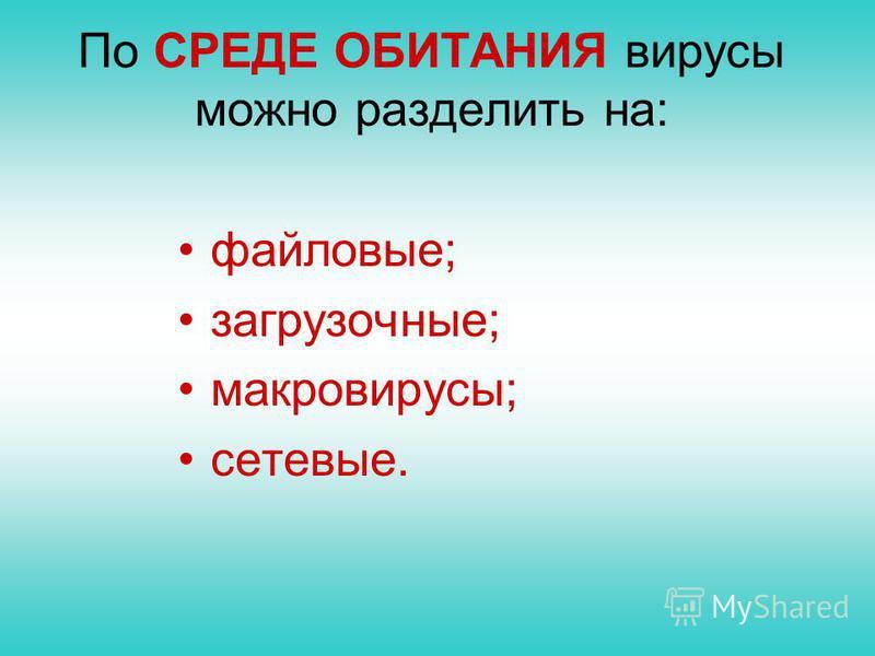По СРЕДЕ ОБИТАНИЯ вирусы можно разделить на: файловые; загрузочные; макровирусы; сетевые.
