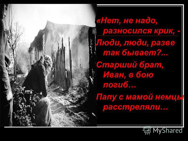 «Нет, не надо, разносился крик, - Люди, люди, разве так бывает?... Старший брат, Иван, в бою погиб… Папу с мамой немцы расстреляли…